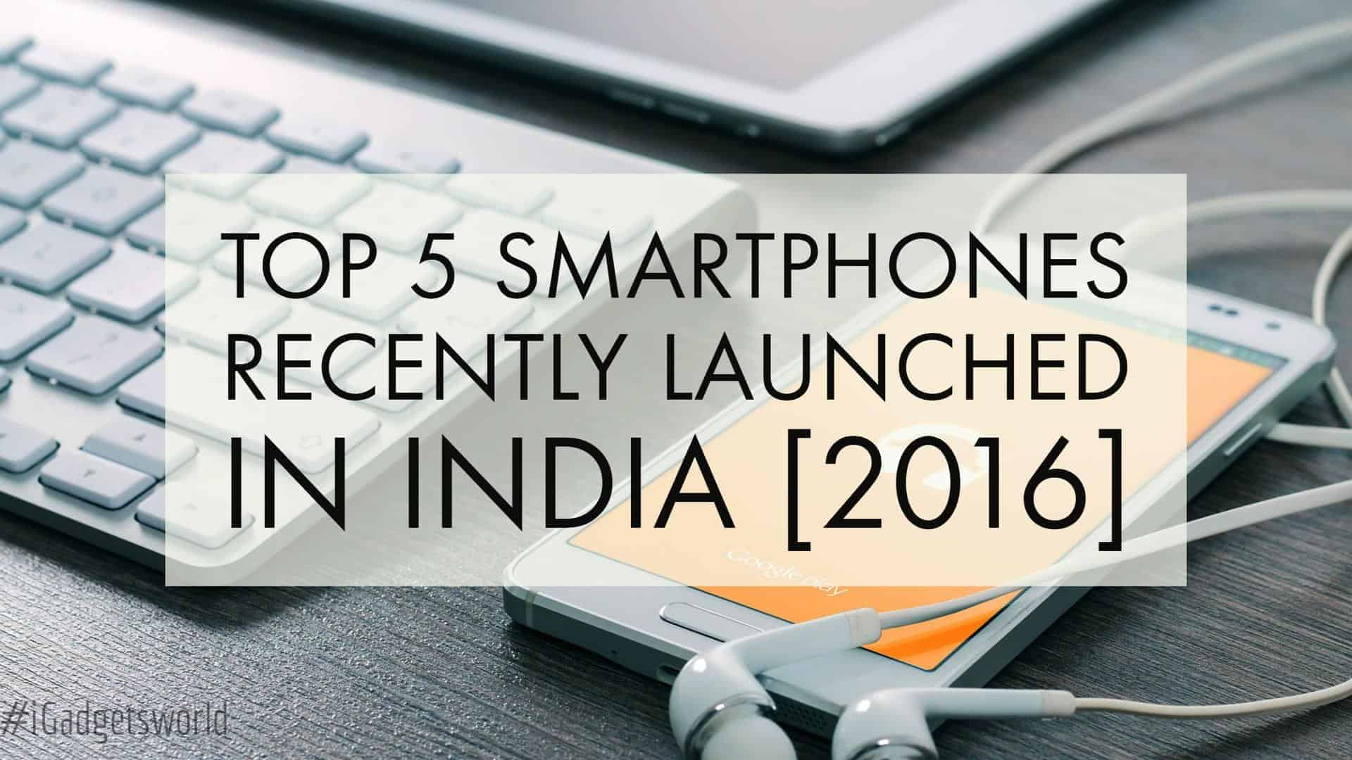 Top 5 Smartphones Recently Launched In India [June-July 2016] - 1